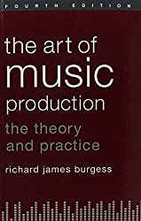 The Art of Music Production: The Theory and Practice by Richard James Burgess (2013-09-02)