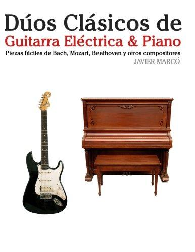 Dúos Clásicos de Guitarra Eléctrica & Piano: Piezas fáciles de Bach, Mozart, Beethoven y otros compositores (en Partitura y Tablatura) por Javier Marcó