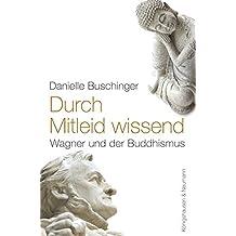 Durch Mitleid wissend: Richard Wagner und der Buddhismus