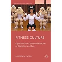 Fitness Culture: Gyms and the Commercialisation of Discipline and Fun (Consumption and Public Life)
