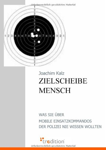 Zielscheibe Mensch: Was Sie über Mobile Einsatzkommandos der Polizei nie wissen wollten - Über Mobile