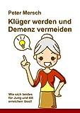 Klüger werden und Demenz vermeiden: Wie sich beides für Jung und Alt erreichen lässt! von Peter Mersch