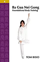 Ba Gua Nei Gong Volume 4: Foundational Body Training by Tom Bisio (2014-03-12)