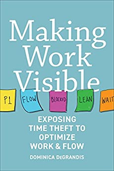 Making Work Visible: Exposing Time Theft to Optimize Work & Flow by [Degrandis, Dominica]