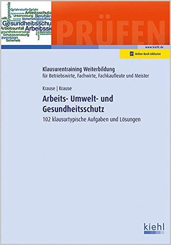 Arbeits-, Umwelt- und Gesundheitsschutz: 102 klausurtypische Aufgaben und Lösungen (Klausurentraining Weiterbildung - für Betriebswirte, Fachwirte, Fachkaufleute und Meister)