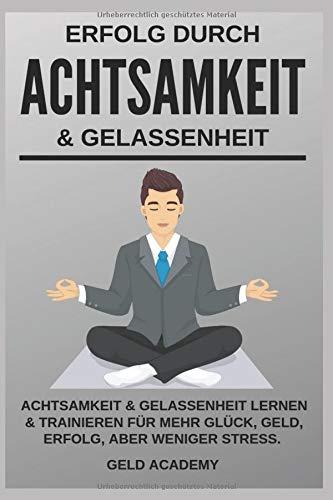 Erfolg durch Achtsamkeit und Gelassenheit: Achtsamkeit und Gelassenheit lernen und trainieren für mehr Glück, Geld, Erfolg aber weniger Stress im ... Beruf. Selbstbewusst mit dem richigen Fokus.