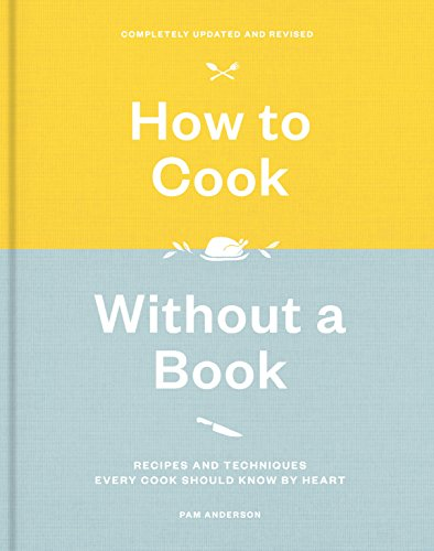How to Cook Without a Book, Completely Updated and Revised: Recipes and Techniques Every Cook Should Know by Heart (Pam Cook)