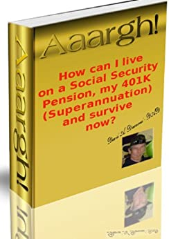 Aaargh! How can I live on a Social Security Pension, my 401K (Superannuation), and survive now? (English Edition) di [Diamond, David]