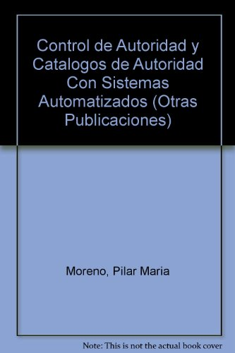 Control de Autoridad y Catalogos de Autoridad Con Sistemas Automatizados (Otras Publicaciones) por Pilar Maria Moreno