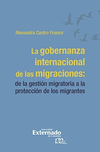 La gobernanza internacional de las migraciones:: de la gestión migratoria a la protección de los migrantes por Alexandra Castro Franco