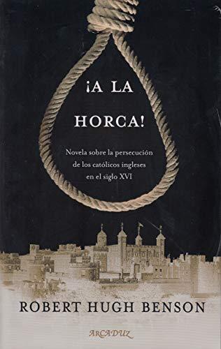 A la horca! Novela sobre la persecución de los católicos ingleses en el siglo XVI (Arcaduz nº 126) por Robert Hugh Benson