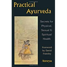 Practical Ayurveda: Secrets of Physical, Sexual, & Spiritual Health: Secrets of Physical, Sexual and Spiritual Health