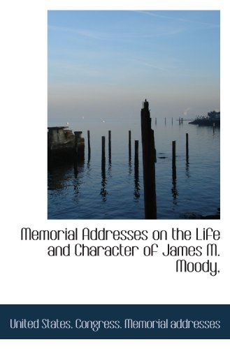 Memorial Addresses on the Life and Character of James M. Moody,