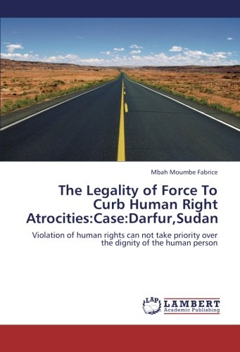 The Legality of Force To Curb Human Right Atrocities:Case:Darfur,Sudan: Violation of human rights can not take priority over the dignity of the human person