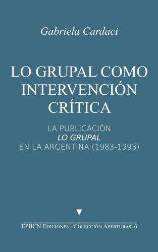 Lo grupal como intervención crítica: La publicación Lo Grupal en la Argentina (1983-1993): Volume 6 (Aperturas)