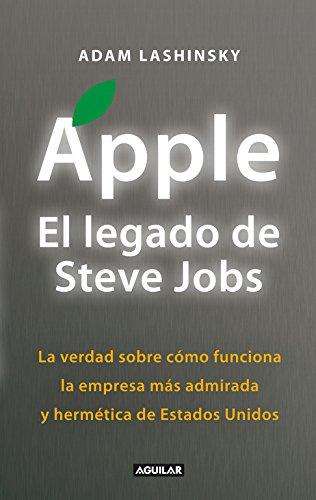 Apple, El Legado De Steve Jobs : La Verdad Sobre Cómo Funciona La Empresa Más Admirada Y Hermética De Estados Uni