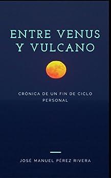 ENTRE VENUS Y VULCANO: Crónica de un fin de ciclo personal (Spanish Edition) by [Pérez Rivera, José Manuel]