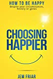 Choosing Happier: How to be happy despite your circumstances, history or genes (The Practical Happiness Series, Band 1)