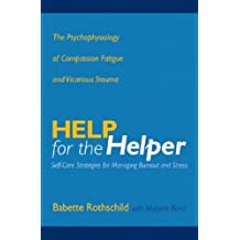 Help for the Helper: The Psychophysiology of Compassion Fatigue and Vicarious Trauma (Norton Professional Books) by Rothschild, Babette, Rand, Marjorie (March 28, 2006) Hardcover