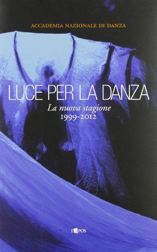Luce per la danza. La nuova stagione 1999-2012. Ediz. illustrata