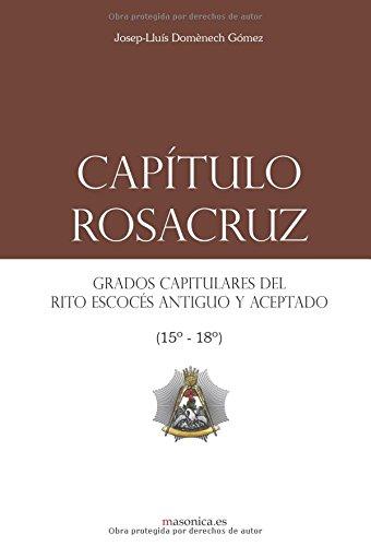 Capítulo Rosacruz: Grados Capitulares del Rito Escocés Antiguo y Aceptado 15-18 (LIBROS PRÁCTICOS)