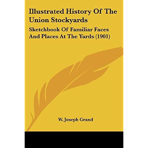 Illustrated History Of The Union Stockyards: Sketchbook Of Familiar Faces And Places At The Yards (Union Stockyards)