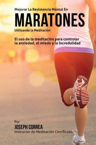 Mejorar la Resistencia Mental en Maratones Utilizando la Meditacion: El uso de la meditacion para controlar la ansiedad, el miedo y la incredulidad por Joseph Correa (Instructor certificado en meditacion)