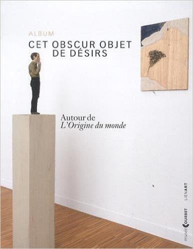 Cet obscur objet de dsirs : Autour de L'Origine du monde (album de l'exposition Ornans, Muse Gustave Courbet, du 7 juin au 1er septembre 2014) de Claude Jeannerot ( 19 juin 2014 )