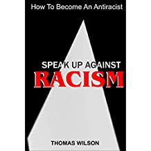 SPEAK UP AGAINST  RACISM: How To Become An Antiracist (English Edition)