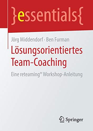 Lösungsorientiertes Team-Coaching: Eine reteaming Workshop-Anleitung (essentials)