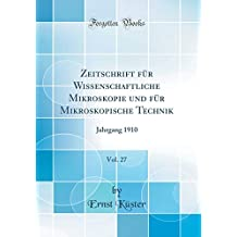Zeitschrift für Wissenschaftliche Mikroskopie und für Mikroskopische Technik, Vol. 27: Jahrgang 1910 (Classic Reprint)