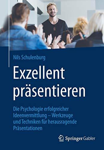 Exzellent präsentieren: Die Psychologie erfolgreicher Ideenvermittlung - Werkzeuge und Techniken für herausragende Präsentationen