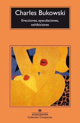 Erecciones, eyaculaciones, exhibiciones (Compactos Anagrama) por Charles Bukowski