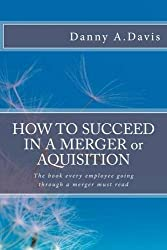 HOW TO SUCCEED IN A MERGER or, AQUISITION: What should I think? How should I feel? What should I do? (Merger & Acquisition Books)