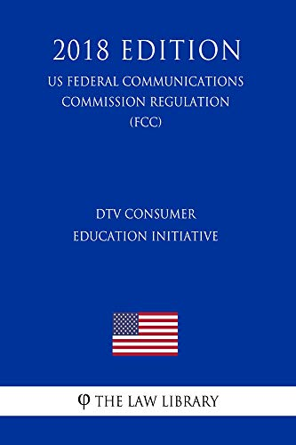 DTV Consumer Education Initiative (US Federal Communications Commission Regulation) (FCC) (2018 Edition) (English Edition)