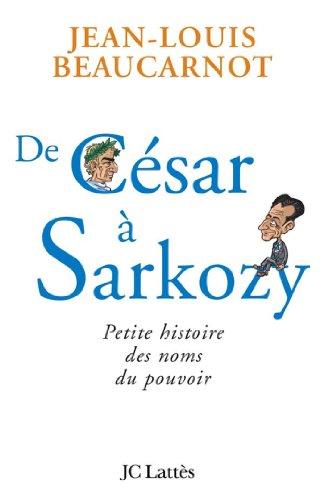 De César à Sarkozy Petite histoire des noms du pouvoir (Essais et documents)