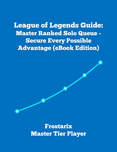 League of Legends Guide: Master Ranked Solo Queue - Secure Every Possible Advantage (Written by Frostarix - Master Tier Player) (English Edition)