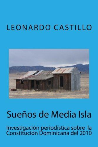Sueños de Media Isla: Investigación periodística sobre  la Constitución Dominicana del 2010 por Lic. Leonardo Castillo