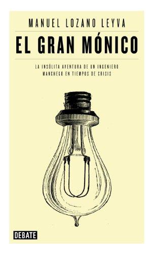 El gran Mónico: La insólita aventura de un ingeniero manchego en tiempos de crisis por Manuel Lozano Leyva