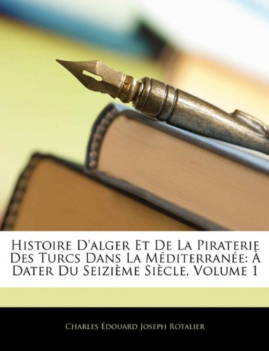 Histoire D'alger Et De La Piraterie Des Turcs Dans La Méditerranée: À Dater Du Seizième Siècle, Volume 1