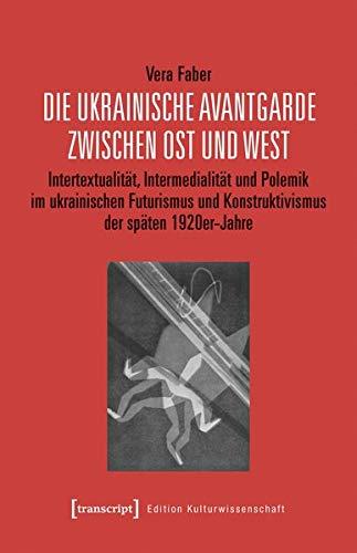 Die ukrainische Avantgarde zwischen Ost und West: Intertextualität, Intermedialität und Polemik im ukrainischen Futurismus und Konstruktivismus der späten 1920er-Jahre (Edition Kulturwissenschaft)