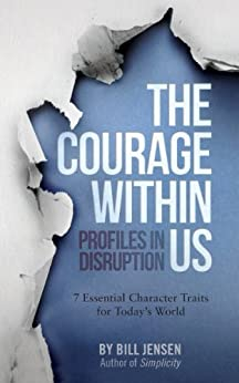The Courage Within Us: Profiles In Disruption, 7 Essential Character Traits For Today's Crazy World by [Jensen, Bill]