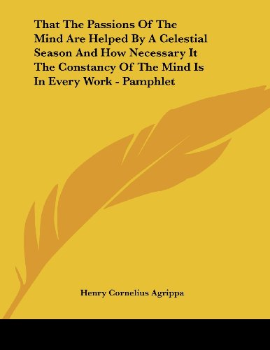 That the Passions of the Mind Are Helped by a Celestial Season and How Necessary It the Constancy of the Mind Is in Every Work - Pamphlet