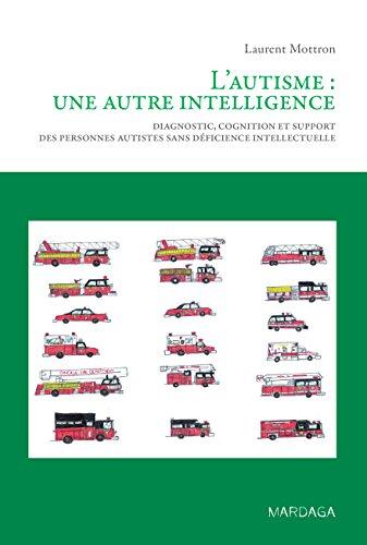 L'autisme : une autre intelligence: Diagnostic, cognition et support des personnes autistes sans déficience intellectuelle (Pratiques psychologiques) par Laurent Mottron