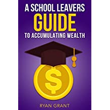 A school leavers guide to accumulating wealth (English Edition)