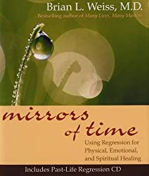 Mirrors of Time: Using Regression for Physical, Emotional and Spiritual Healing (Little Books and CDs) by Dr Brian L. Weiss (2004-07-01)