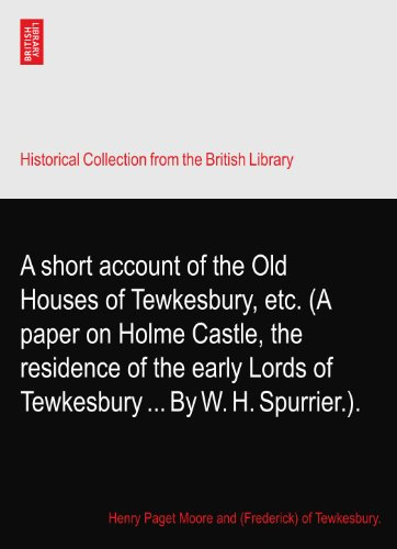 A short account of the Old Houses of Tewkesbury, etc. (A paper on Holme Castle, the residence of the early Lords of Tewkesbury By W. H. Spurrier.).