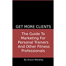 Get More Clients: The Guide To Marketing For Personal Trainers And Other Fitness Professionals (English Edition)