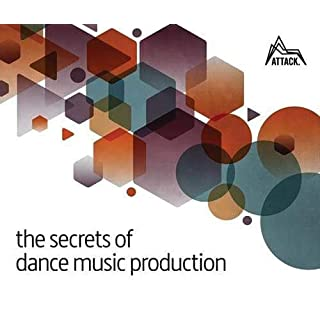 The Secrets of Dance Music Production: The World's Leading Electronic Music Production Magazine Delivers the Definitive Guide to Making Cutting-Edge Dance Music