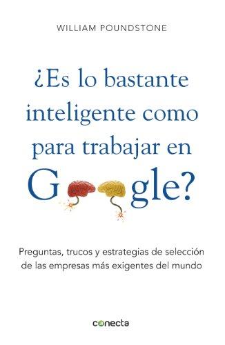 ¿Es lo bastante inteligente para trabajar en Google?: Preguntas, trucos y estrategias de selección de las empresas más exigentes por William Poundstone